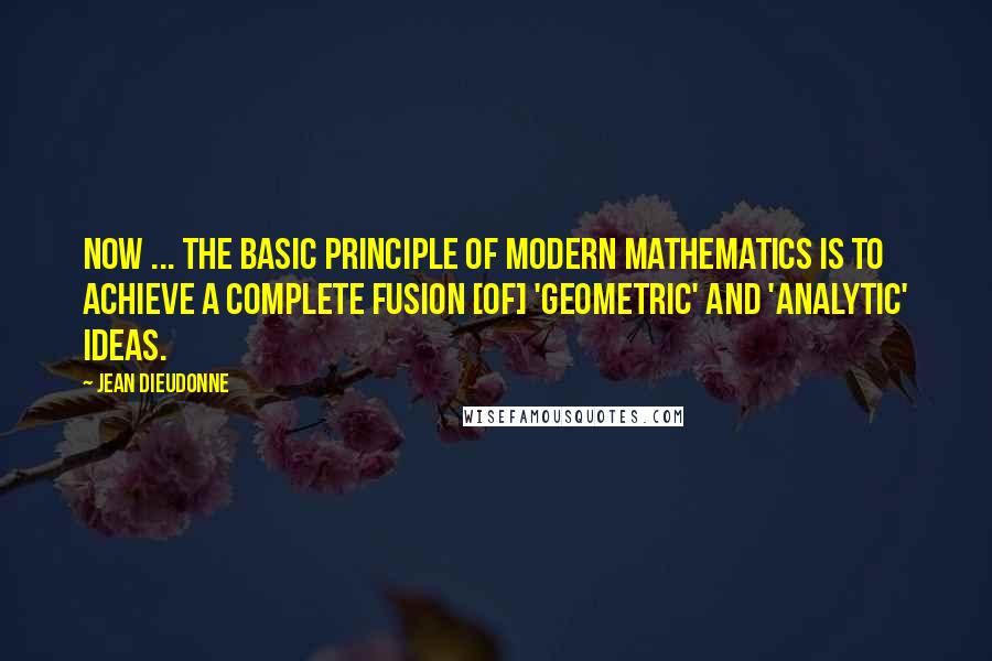 Jean Dieudonne quotes: Now ... the basic principle of modern mathematics is to achieve a complete fusion [of] 'geometric' and 'analytic' ideas.