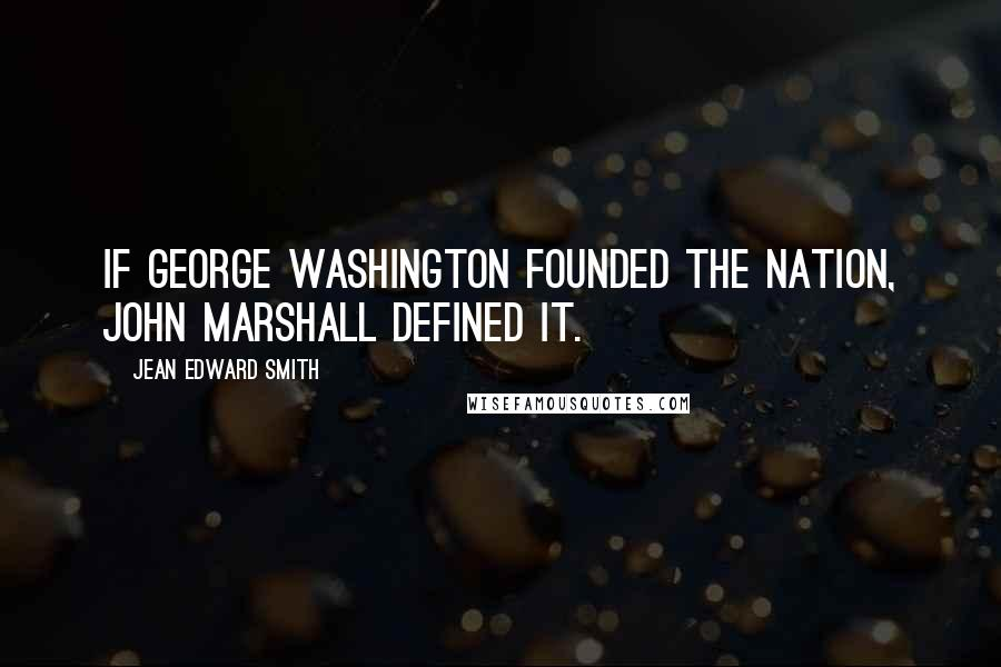 Jean Edward Smith quotes: If George Washington founded the nation, John Marshall defined it.