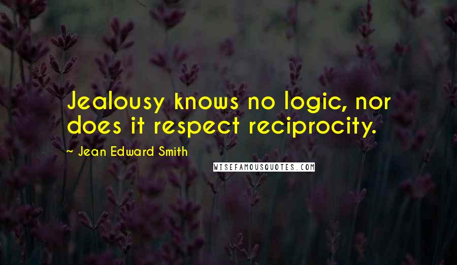 Jean Edward Smith quotes: Jealousy knows no logic, nor does it respect reciprocity.
