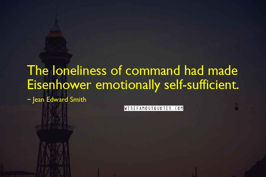 Jean Edward Smith quotes: The loneliness of command had made Eisenhower emotionally self-sufficient.