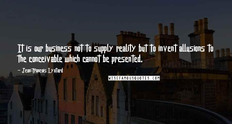 Jean-Francois Lyotard quotes: It is our business not to supply reality but to invent allusions to the conceivable which cannot be presented.
