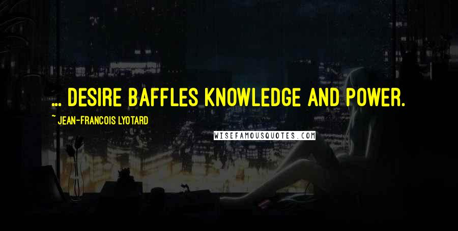 Jean-Francois Lyotard quotes: ... Desire baffles knowledge and power.