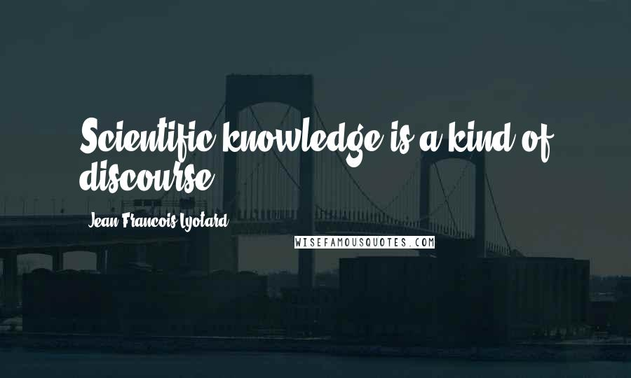 Jean-Francois Lyotard quotes: Scientific knowledge is a kind of discourse.