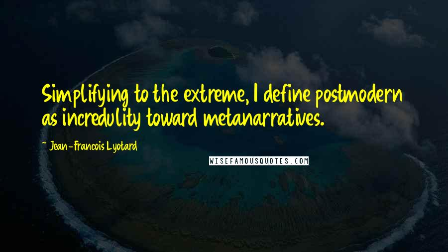 Jean-Francois Lyotard quotes: Simplifying to the extreme, I define postmodern as incredulity toward metanarratives.