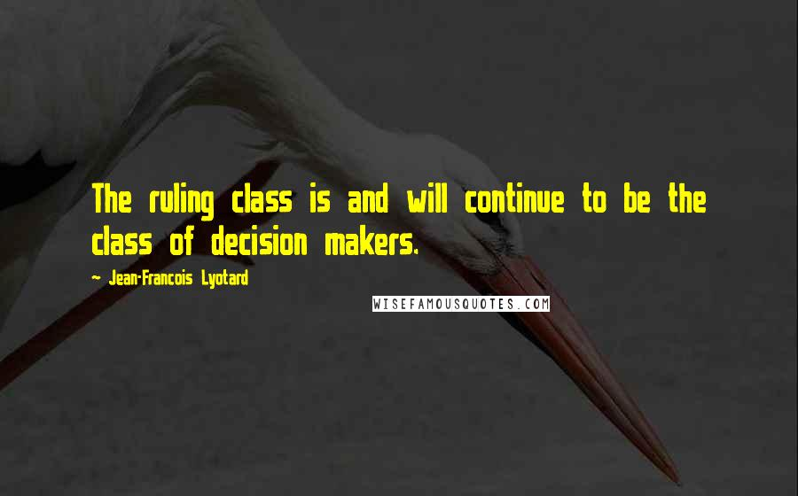 Jean-Francois Lyotard quotes: The ruling class is and will continue to be the class of decision makers.