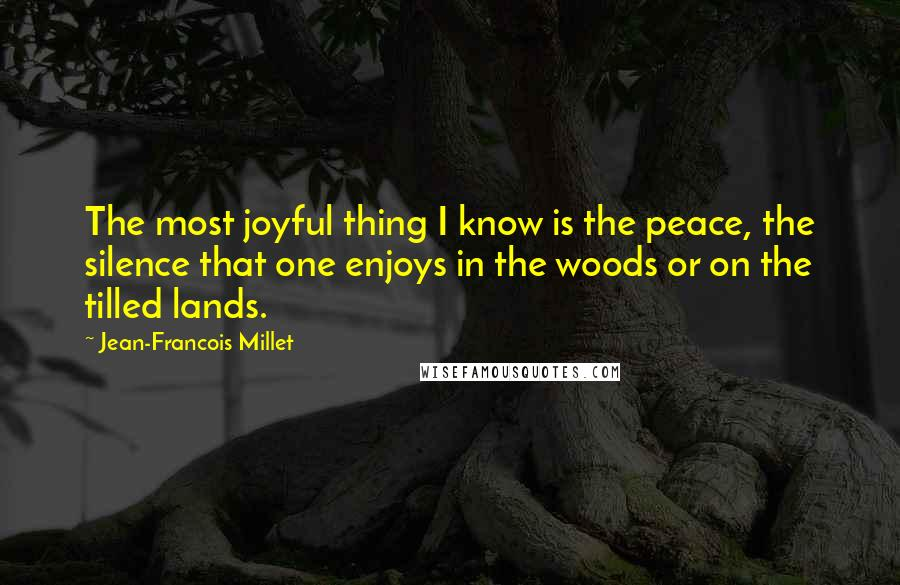 Jean-Francois Millet quotes: The most joyful thing I know is the peace, the silence that one enjoys in the woods or on the tilled lands.