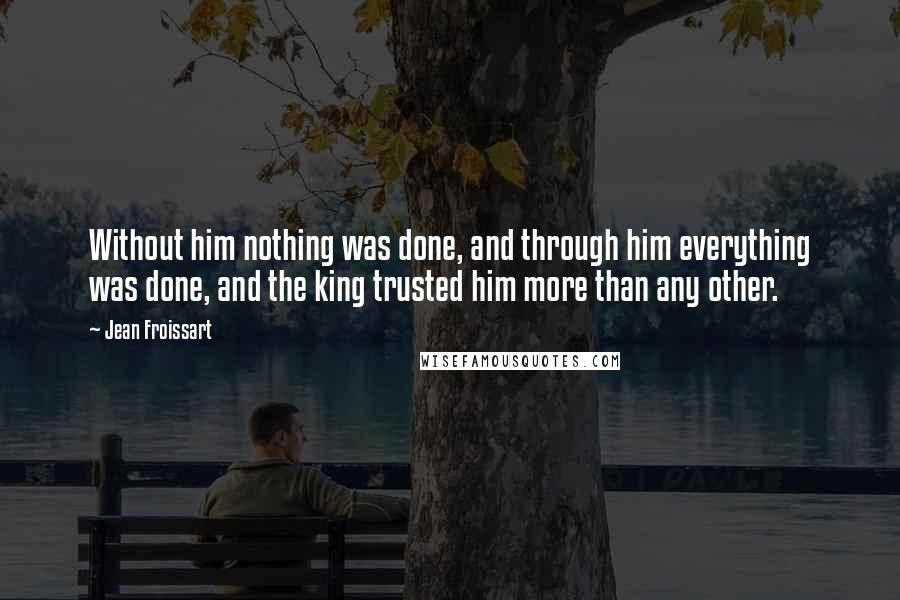 Jean Froissart quotes: Without him nothing was done, and through him everything was done, and the king trusted him more than any other.