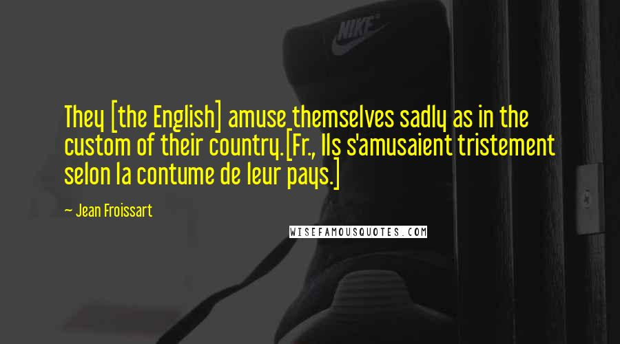 Jean Froissart quotes: They [the English] amuse themselves sadly as in the custom of their country.[Fr., Ils s'amusaient tristement selon la contume de leur pays.]