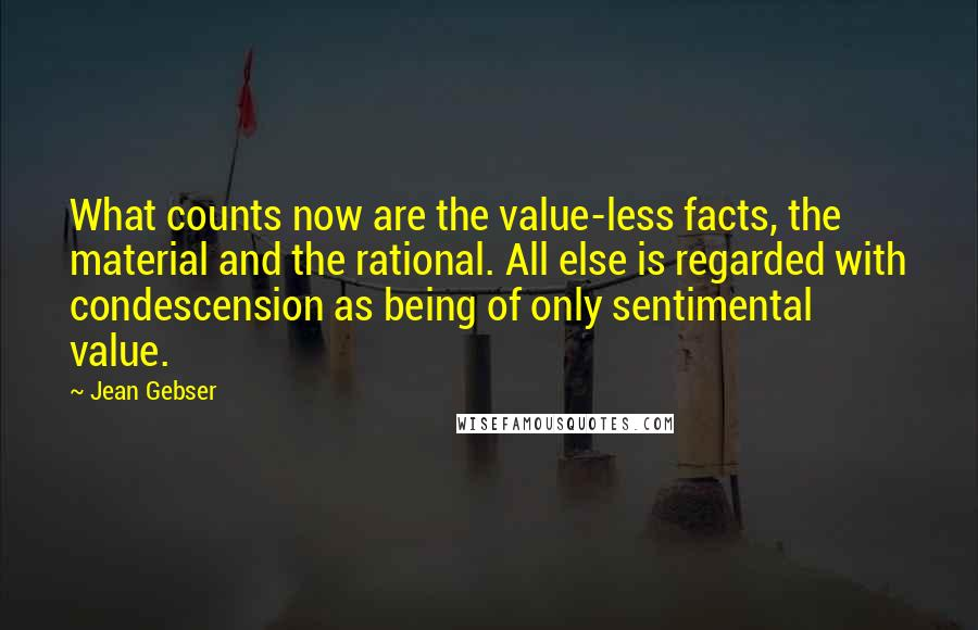 Jean Gebser quotes: What counts now are the value-less facts, the material and the rational. All else is regarded with condescension as being of only sentimental value.