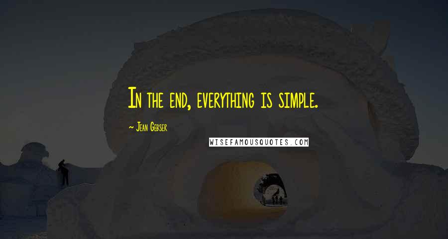 Jean Gebser quotes: In the end, everything is simple.