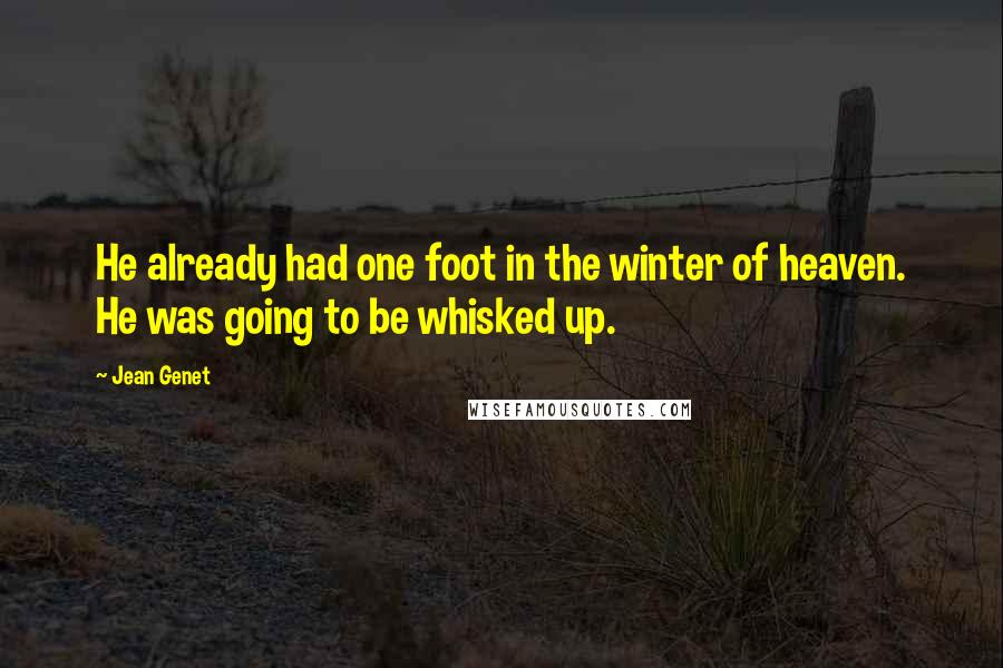 Jean Genet quotes: He already had one foot in the winter of heaven. He was going to be whisked up.