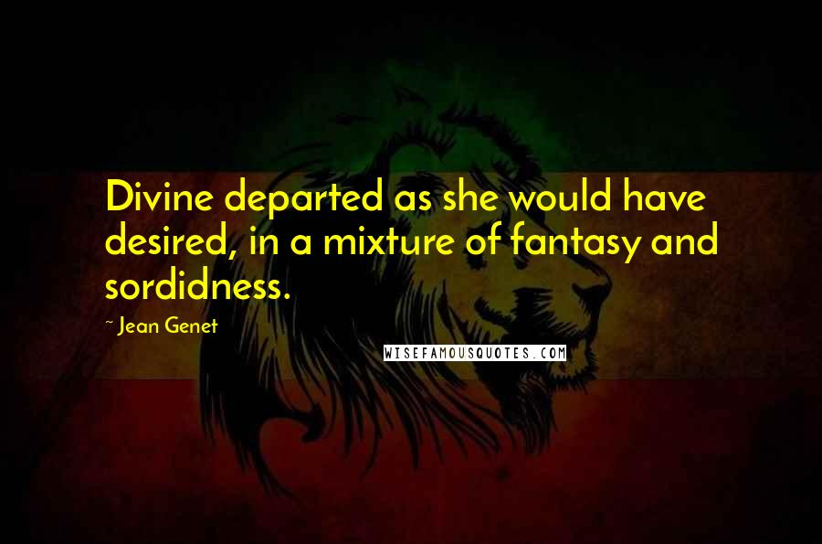 Jean Genet quotes: Divine departed as she would have desired, in a mixture of fantasy and sordidness.