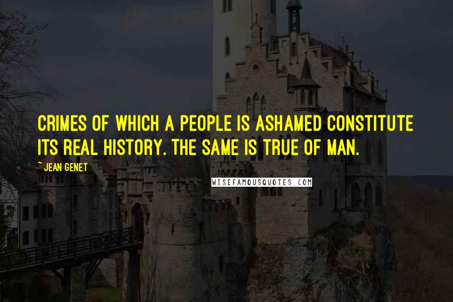 Jean Genet quotes: Crimes of which a people is ashamed constitute its real history. The same is true of man.