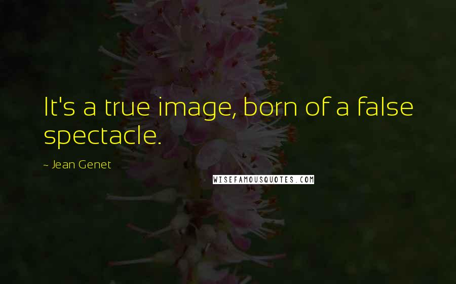 Jean Genet quotes: It's a true image, born of a false spectacle.