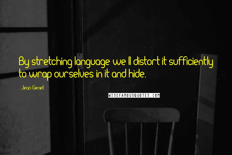 Jean Genet quotes: By stretching language we'll distort it sufficiently to wrap ourselves in it and hide.