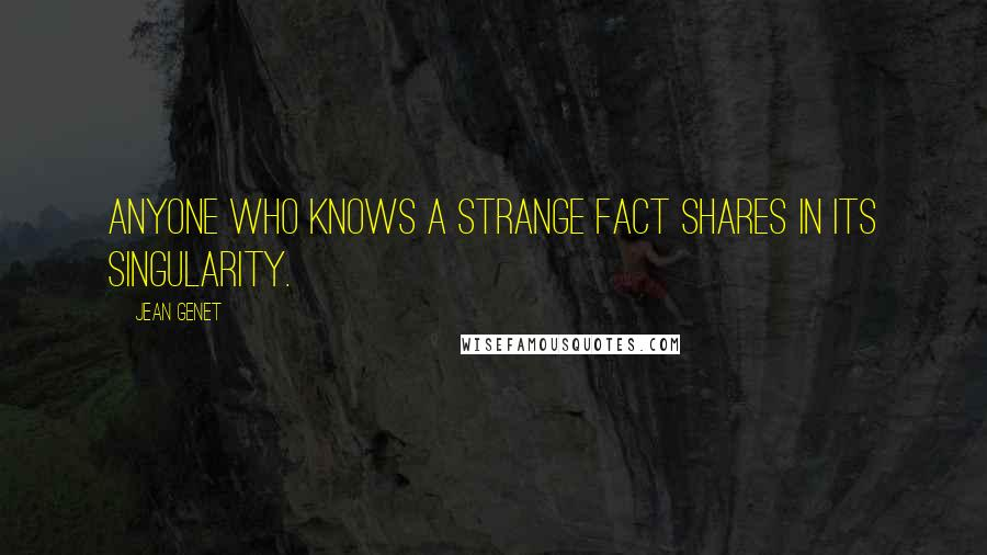 Jean Genet quotes: Anyone who knows a strange fact shares in its singularity.