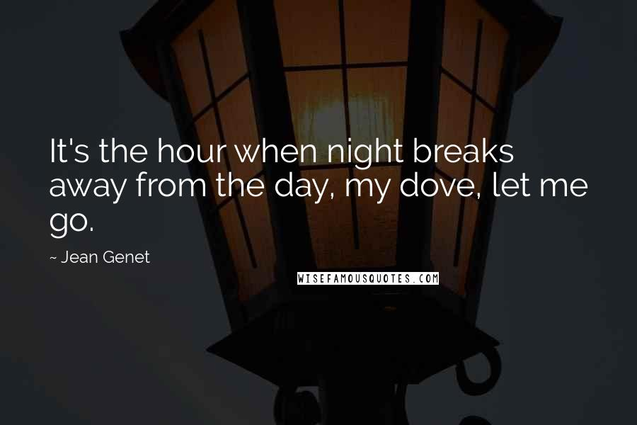 Jean Genet quotes: It's the hour when night breaks away from the day, my dove, let me go.