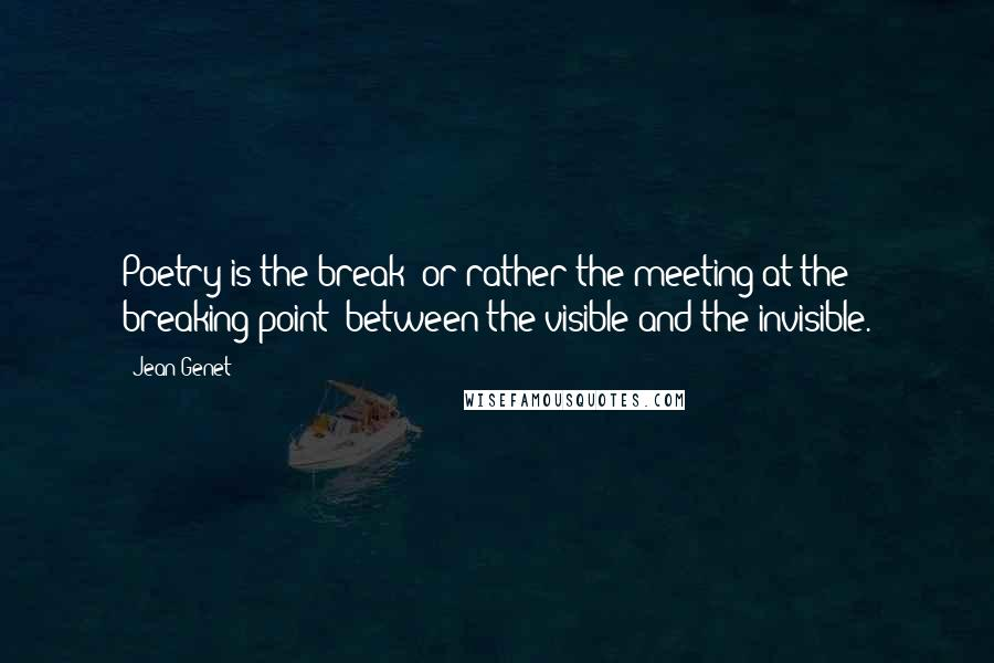Jean Genet quotes: Poetry is the break (or rather the meeting at the breaking point) between the visible and the invisible.