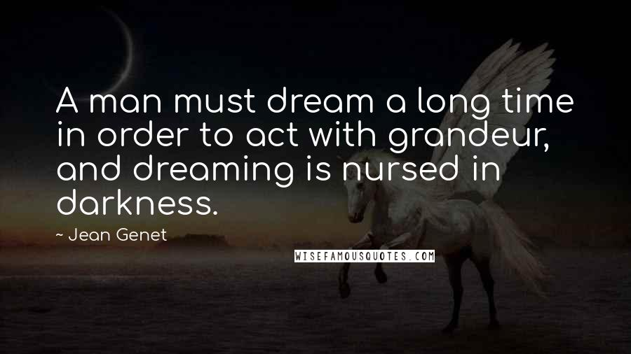 Jean Genet quotes: A man must dream a long time in order to act with grandeur, and dreaming is nursed in darkness.