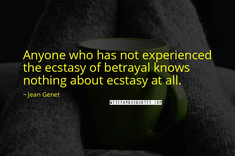 Jean Genet quotes: Anyone who has not experienced the ecstasy of betrayal knows nothing about ecstasy at all.