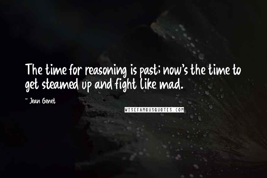 Jean Genet quotes: The time for reasoning is past; now's the time to get steamed up and fight like mad.