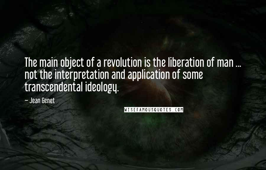 Jean Genet quotes: The main object of a revolution is the liberation of man ... not the interpretation and application of some transcendental ideology.