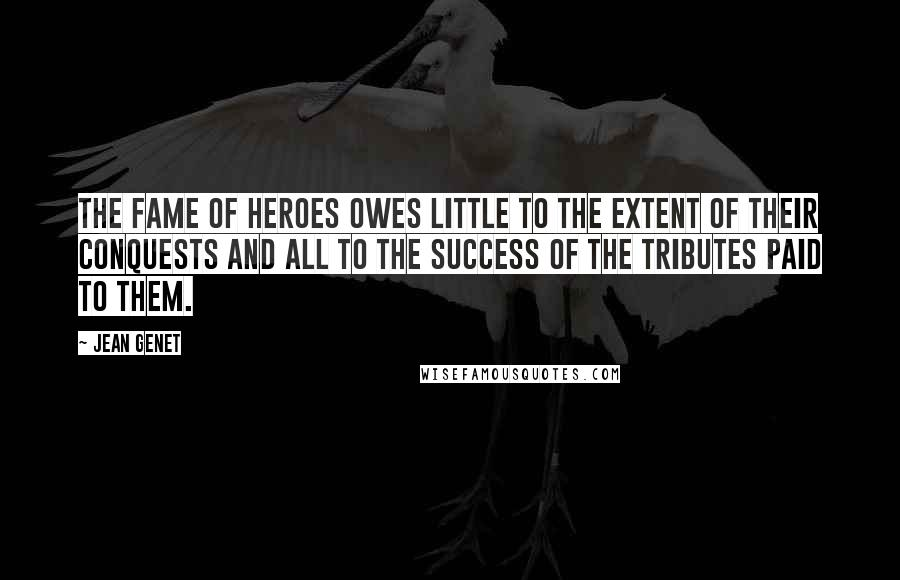 Jean Genet quotes: The fame of heroes owes little to the extent of their conquests and all to the success of the tributes paid to them.
