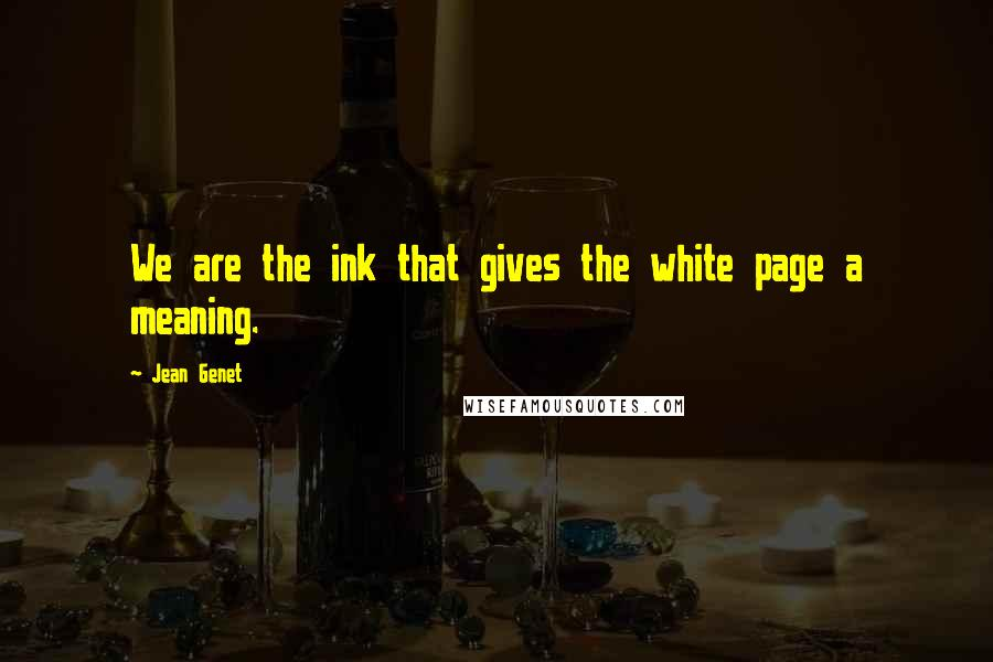 Jean Genet quotes: We are the ink that gives the white page a meaning.