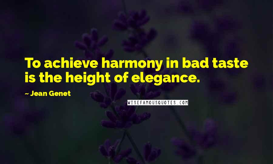 Jean Genet quotes: To achieve harmony in bad taste is the height of elegance.