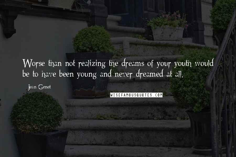 Jean Genet quotes: Worse than not realizing the dreams of your youth would be to have been young and never dreamed at all.
