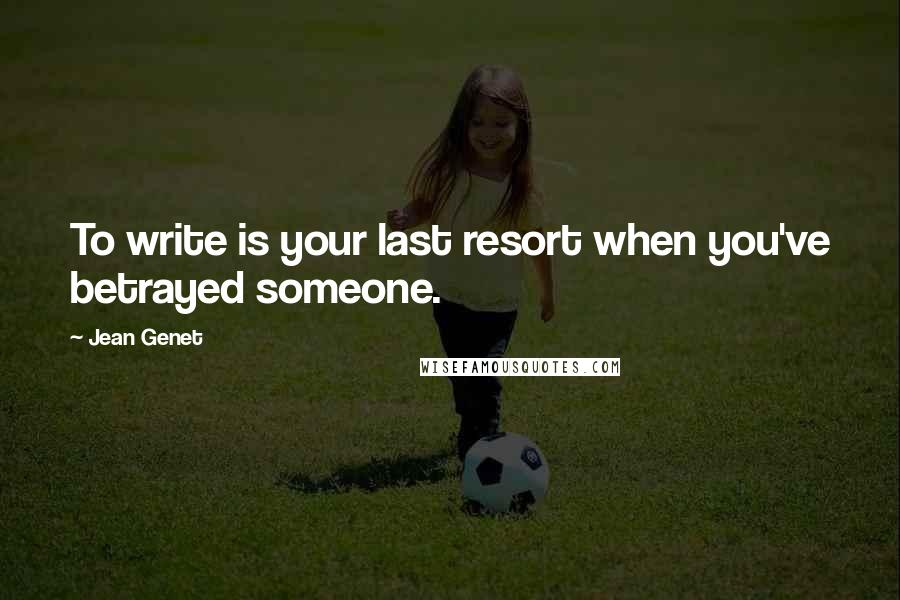 Jean Genet quotes: To write is your last resort when you've betrayed someone.