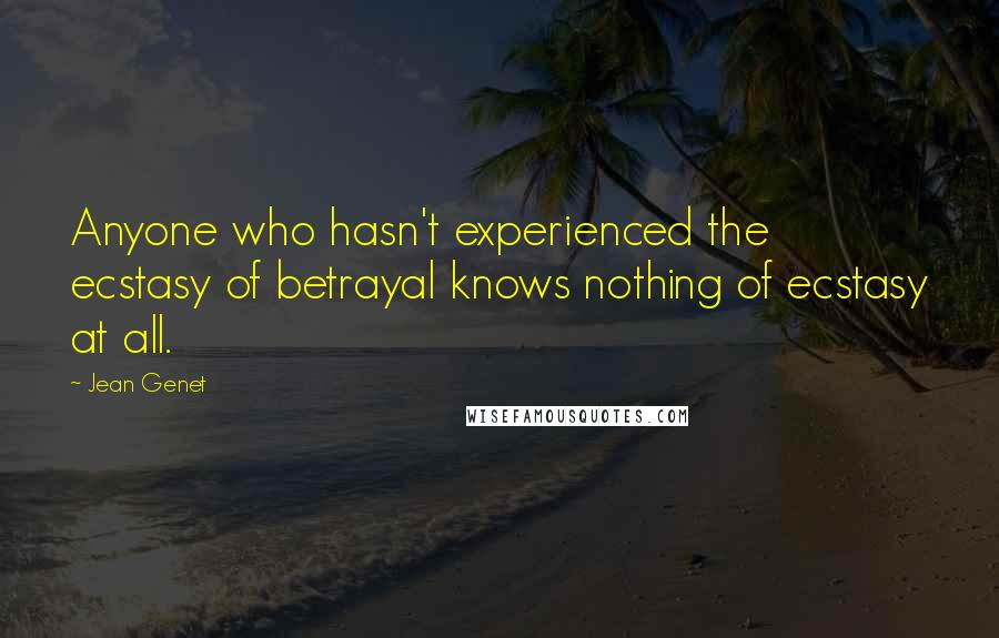 Jean Genet quotes: Anyone who hasn't experienced the ecstasy of betrayal knows nothing of ecstasy at all.