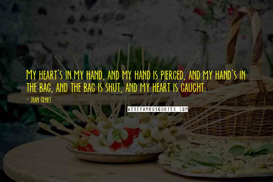 Jean Genet quotes: My heart's in my hand, and my hand is pierced, and my hand's in the bag, and the bag is shut, and my heart is caught.