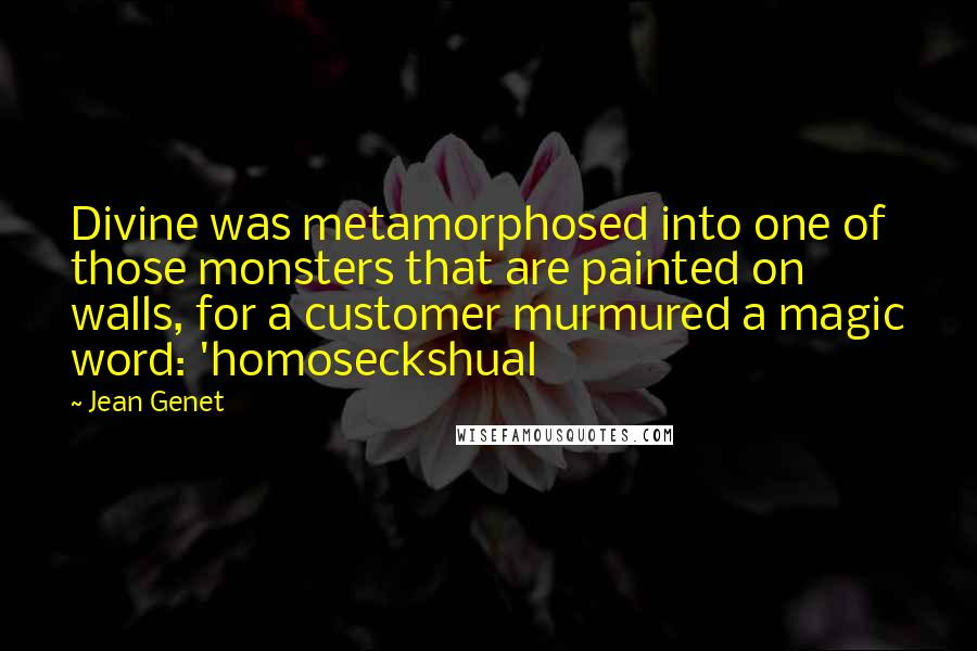 Jean Genet quotes: Divine was metamorphosed into one of those monsters that are painted on walls, for a customer murmured a magic word: 'homoseckshual