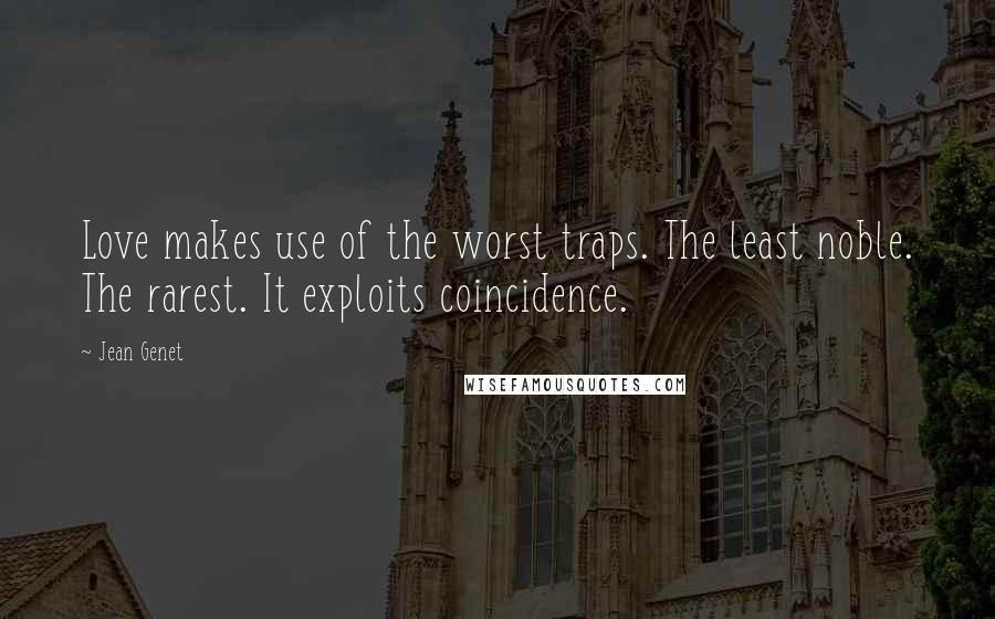 Jean Genet quotes: Love makes use of the worst traps. The least noble. The rarest. It exploits coincidence.