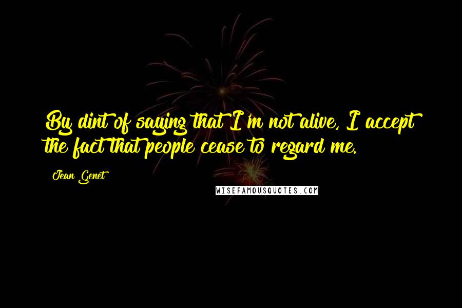 Jean Genet quotes: By dint of saying that I'm not alive, I accept the fact that people cease to regard me.