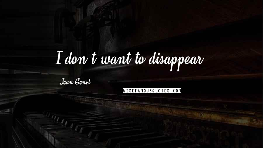 Jean Genet quotes: I don't want to disappear.