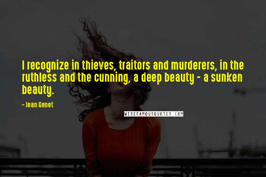 Jean Genet quotes: I recognize in thieves, traitors and murderers, in the ruthless and the cunning, a deep beauty - a sunken beauty.