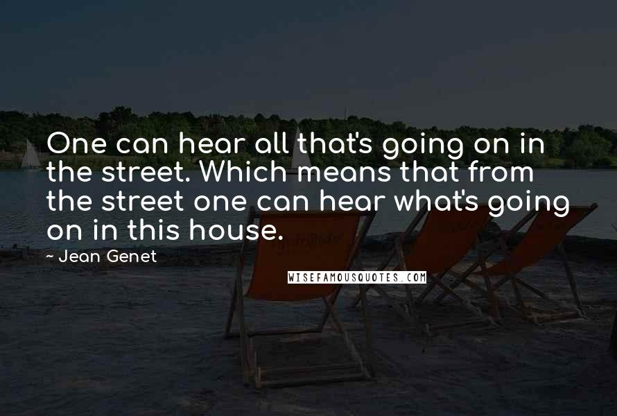 Jean Genet quotes: One can hear all that's going on in the street. Which means that from the street one can hear what's going on in this house.
