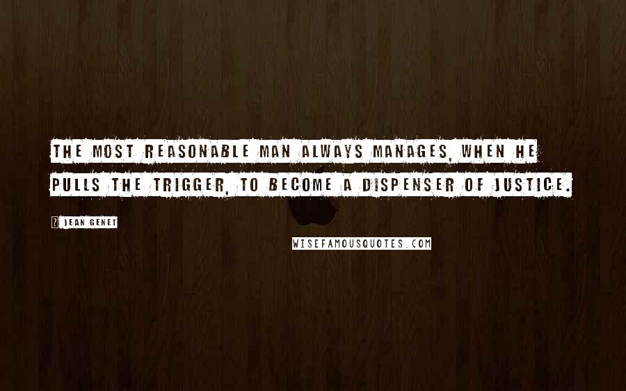 Jean Genet quotes: The most reasonable man always manages, when he pulls the trigger, to become a dispenser of justice.