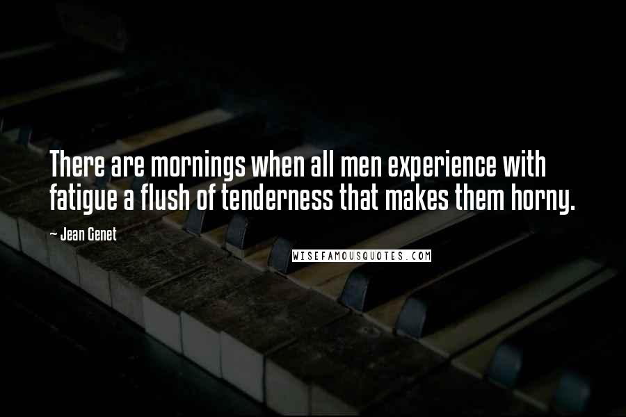 Jean Genet quotes: There are mornings when all men experience with fatigue a flush of tenderness that makes them horny.