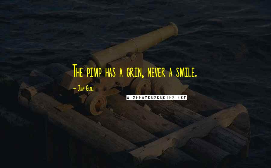 Jean Genet quotes: The pimp has a grin, never a smile.