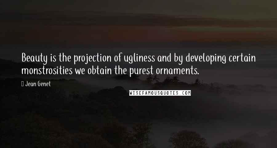 Jean Genet quotes: Beauty is the projection of ugliness and by developing certain monstrosities we obtain the purest ornaments.