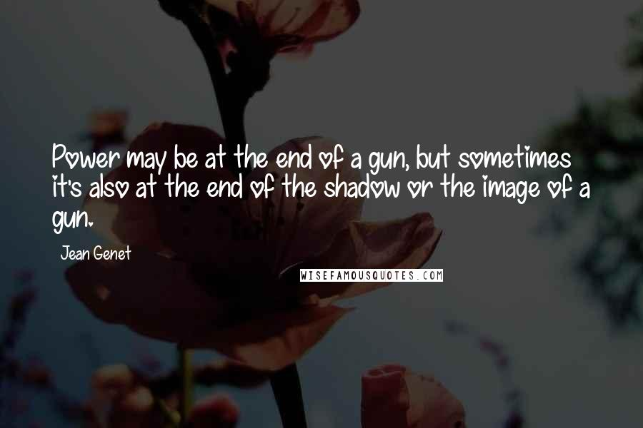 Jean Genet quotes: Power may be at the end of a gun, but sometimes it's also at the end of the shadow or the image of a gun.