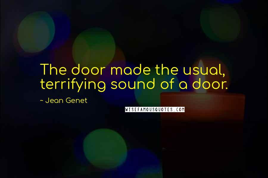 Jean Genet quotes: The door made the usual, terrifying sound of a door.