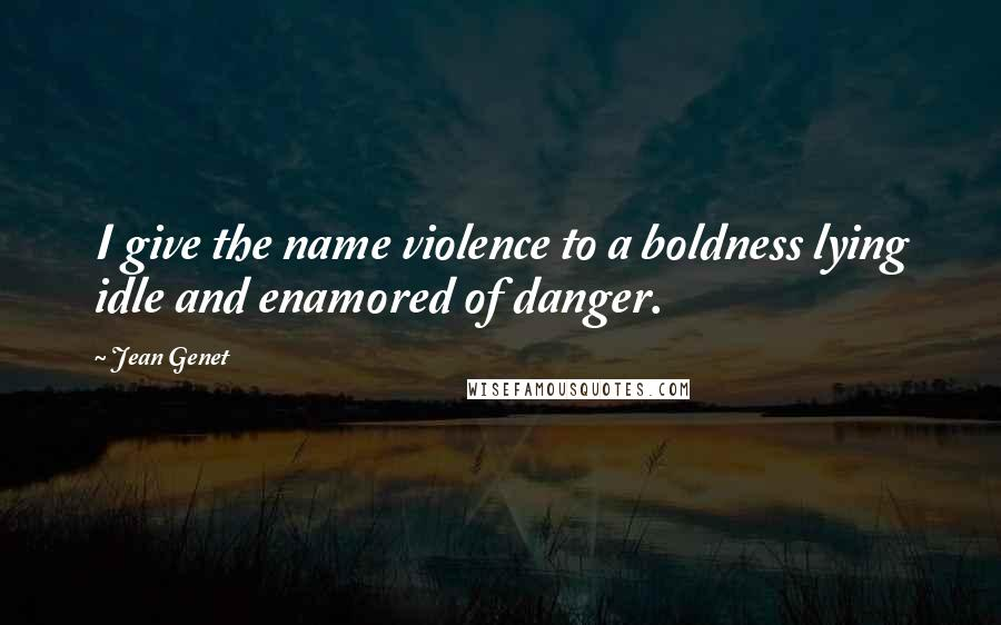 Jean Genet quotes: I give the name violence to a boldness lying idle and enamored of danger.