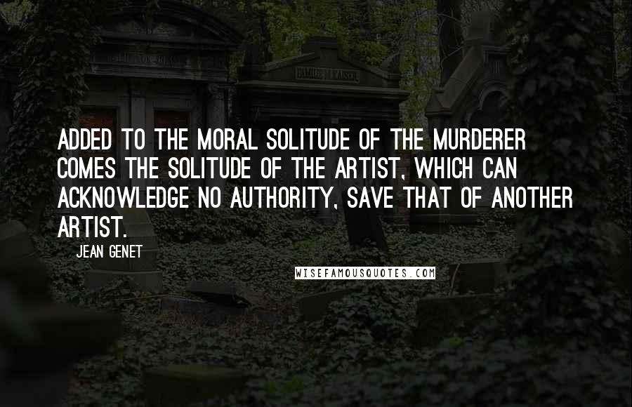 Jean Genet quotes: Added to the moral solitude of the murderer comes the solitude of the artist, which can acknowledge no authority, save that of another artist.