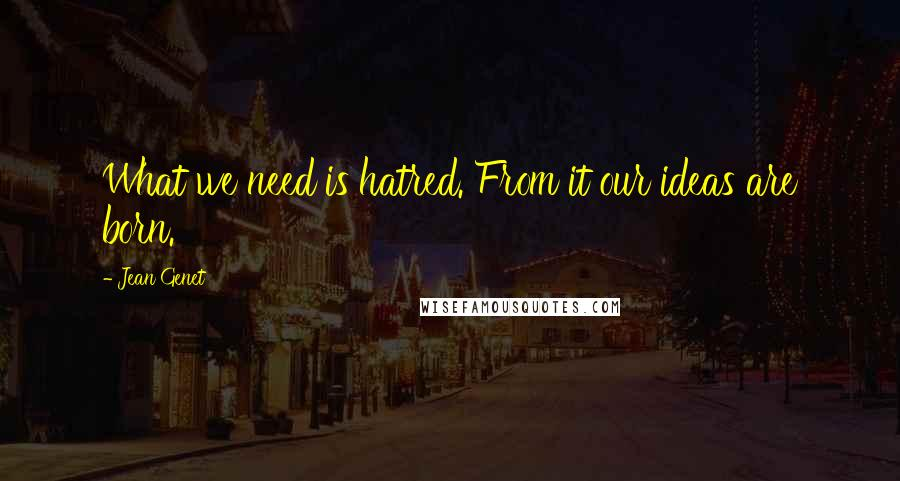 Jean Genet quotes: What we need is hatred. From it our ideas are born.