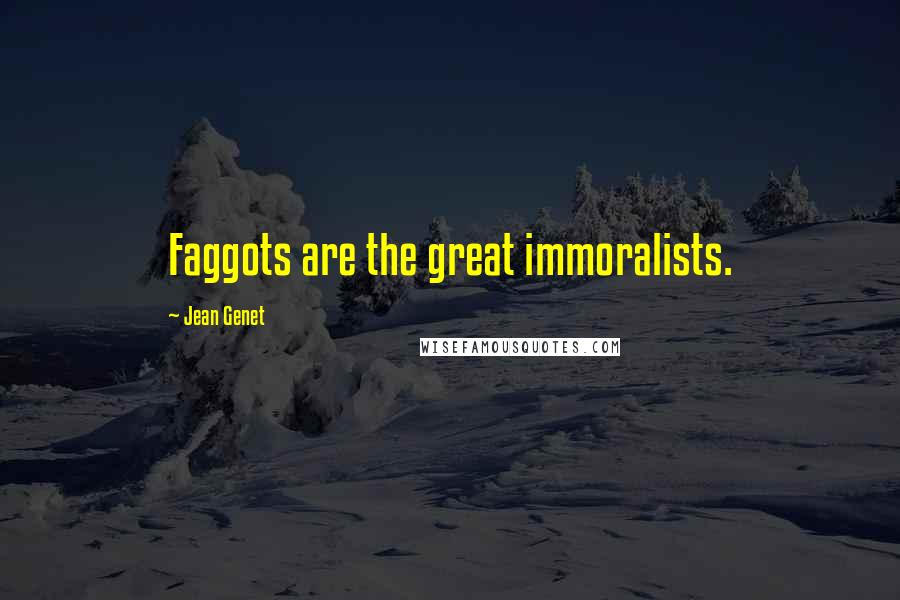 Jean Genet quotes: Faggots are the great immoralists.