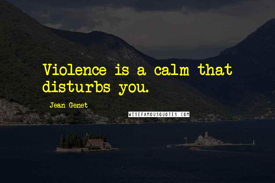 Jean Genet quotes: Violence is a calm that disturbs you.